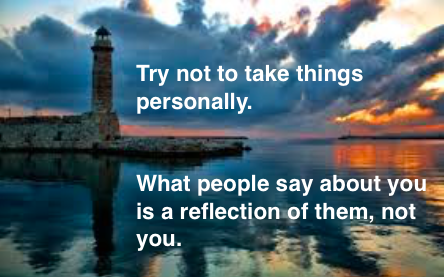 Try not to take things personally What people say about you is a reflection of them, not you